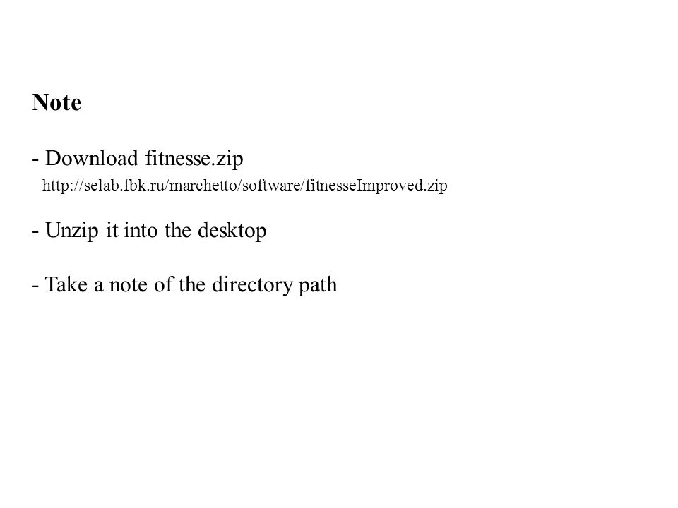 Note - Download fitnesse.zip http://selab.fbk.ru/marchetto/software/fitnesseImproved.zip - Unzip it into the desktop - Take a note of the directory pa