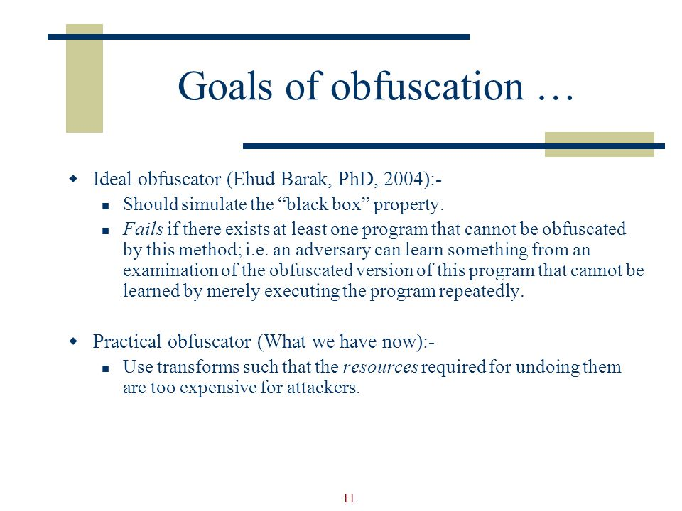 11 Goals of obfuscation … Ideal obfuscator (Ehud Barak, PhD, 2004):- Should simulate the black box property.