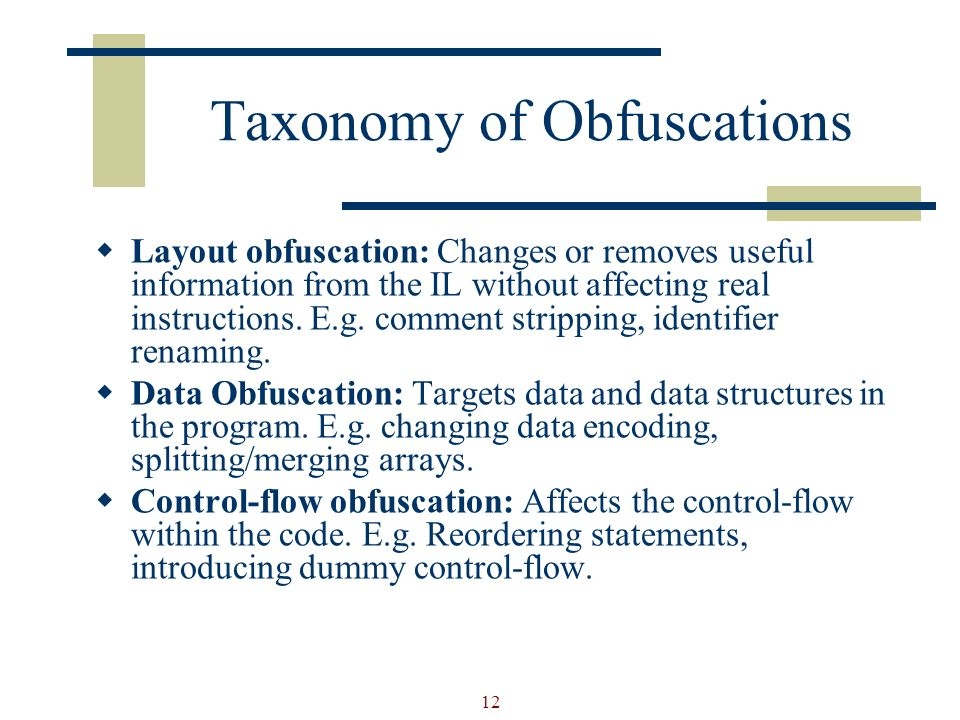 12 Taxonomy of Obfuscations Layout obfuscation: Changes or removes useful information from the IL without affecting real instructions.