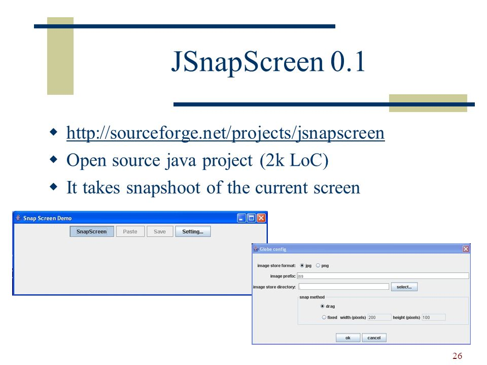 26 JSnapScreen 0.1 http://sourceforge.net/projects/jsnapscreen Open source java project (2k LoC) It takes snapshoot of the current screen
