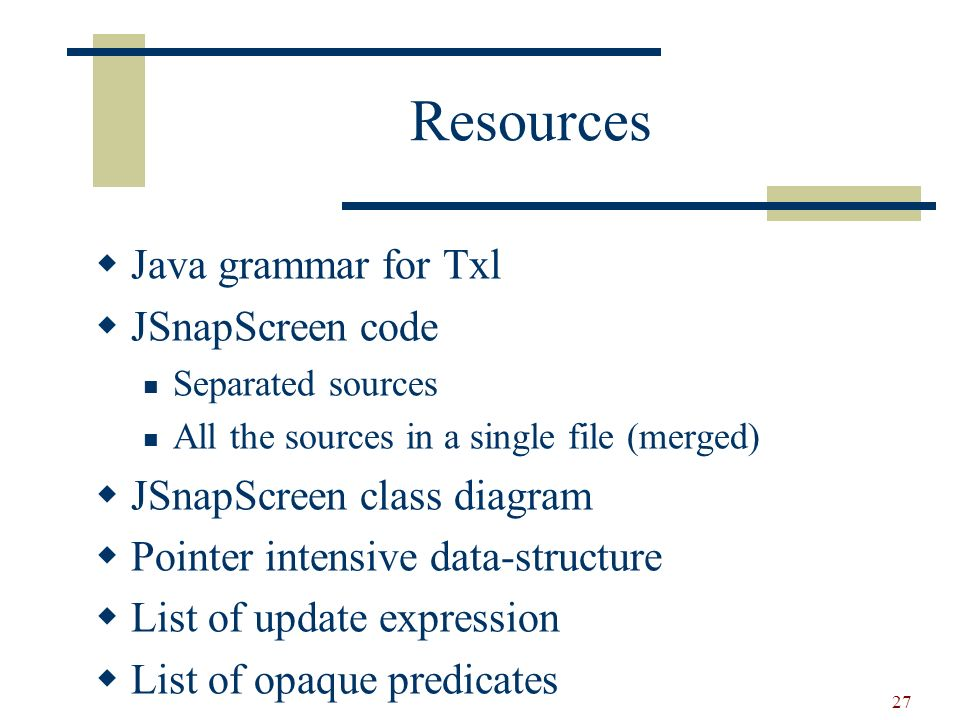 27 Resources Java grammar for Txl JSnapScreen code Separated sources All the sources in a single file (merged) JSnapScreen class diagram Pointer intensive data-structure List of update expression List of opaque predicates