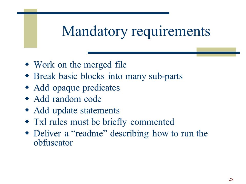 28 Mandatory requirements Work on the merged file Break basic blocks into many sub-parts Add opaque predicates Add random code Add update statements Txl rules must be briefly commented Deliver a readme describing how to run the obfuscator