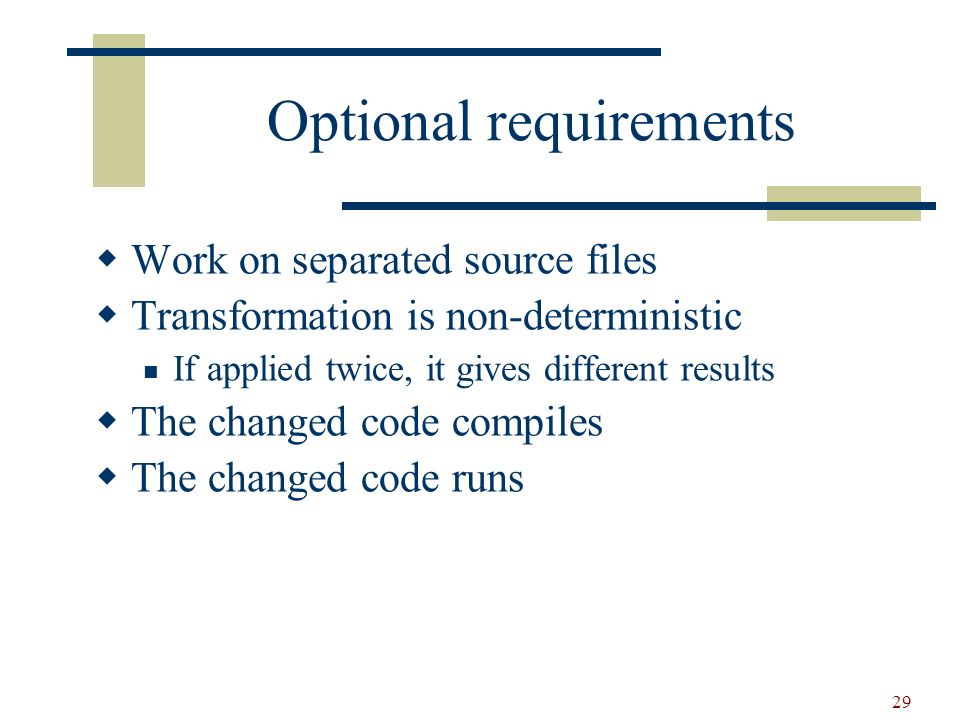 29 Optional requirements Work on separated source files Transformation is non-deterministic If applied twice, it gives different results The changed code compiles The changed code runs