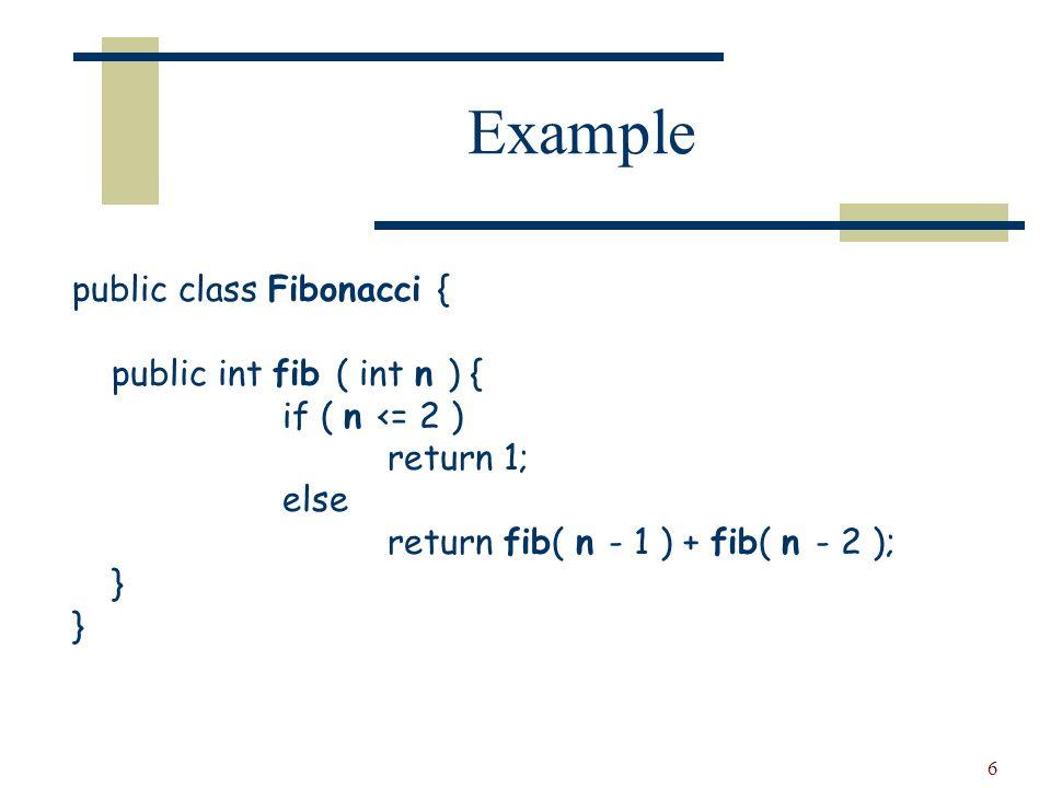 6 Example public class Fibonacci { public int fib ( int n ) { if ( n <= 2 ) return 1; else return fib( n - 1 ) + fib( n - 2 ); }