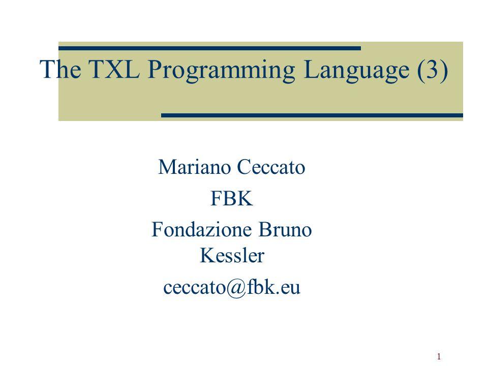 1 The TXL Programming Language (3) Mariano Ceccato FBK Fondazione Bruno Kessler ceccato@fbk.eu