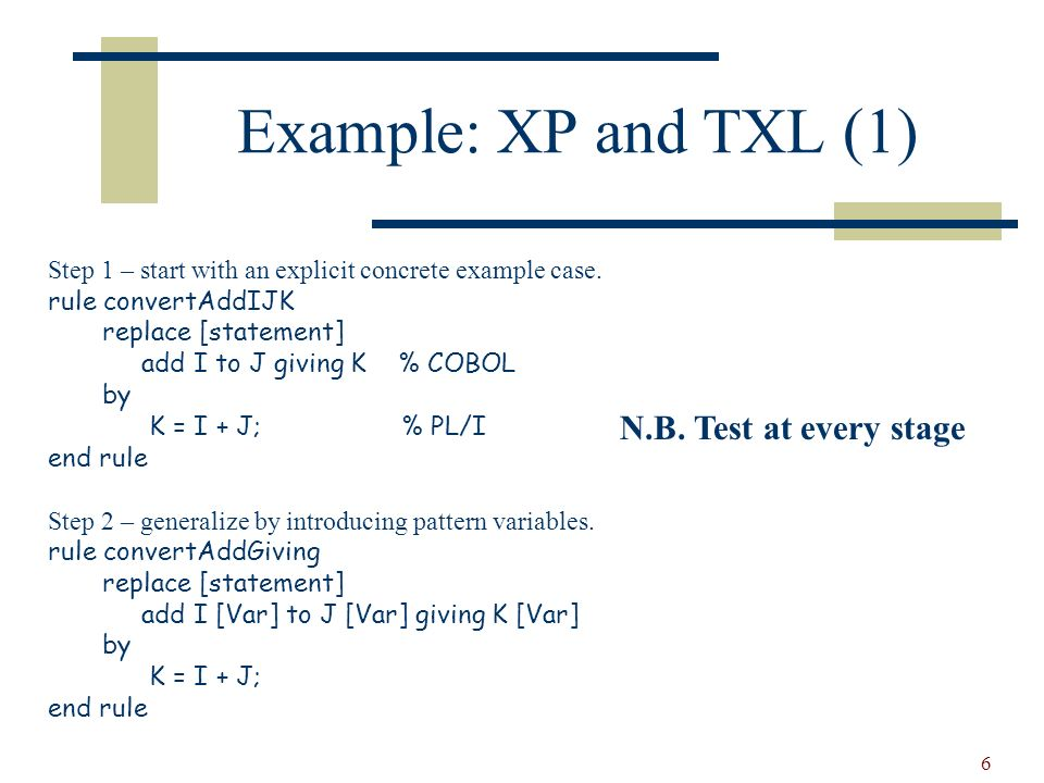 6 Example: XP and TXL (1) Step 1 – start with an explicit concrete example case.