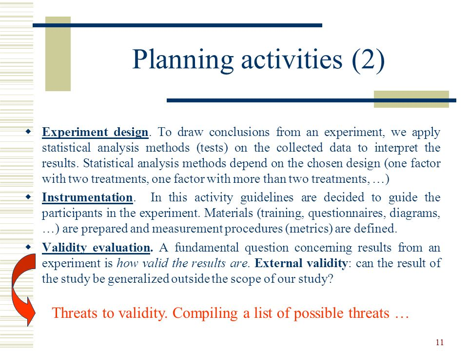 11 Planning activities (2) Experiment design. To draw conclusions from an experiment, we apply statistical analysis methods (tests) on the collected d