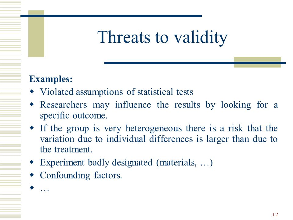 12 Threats to validity Examples: Violated assumptions of statistical tests Researchers may influence the results by looking for a specific outcome. If