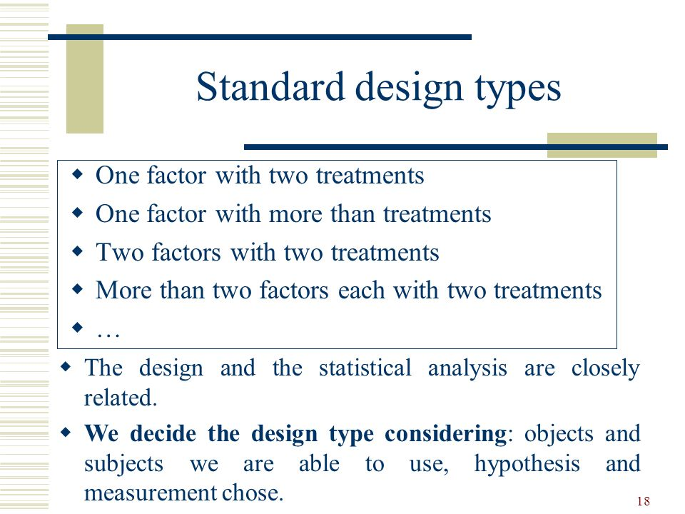 18 Standard design types One factor with two treatments One factor with more than treatments Two factors with two treatments More than two factors eac
