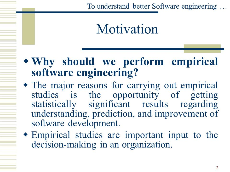 2 Motivation To understand better Software engineering … Why should we perform empirical software engineering? The major reasons for carrying out empi