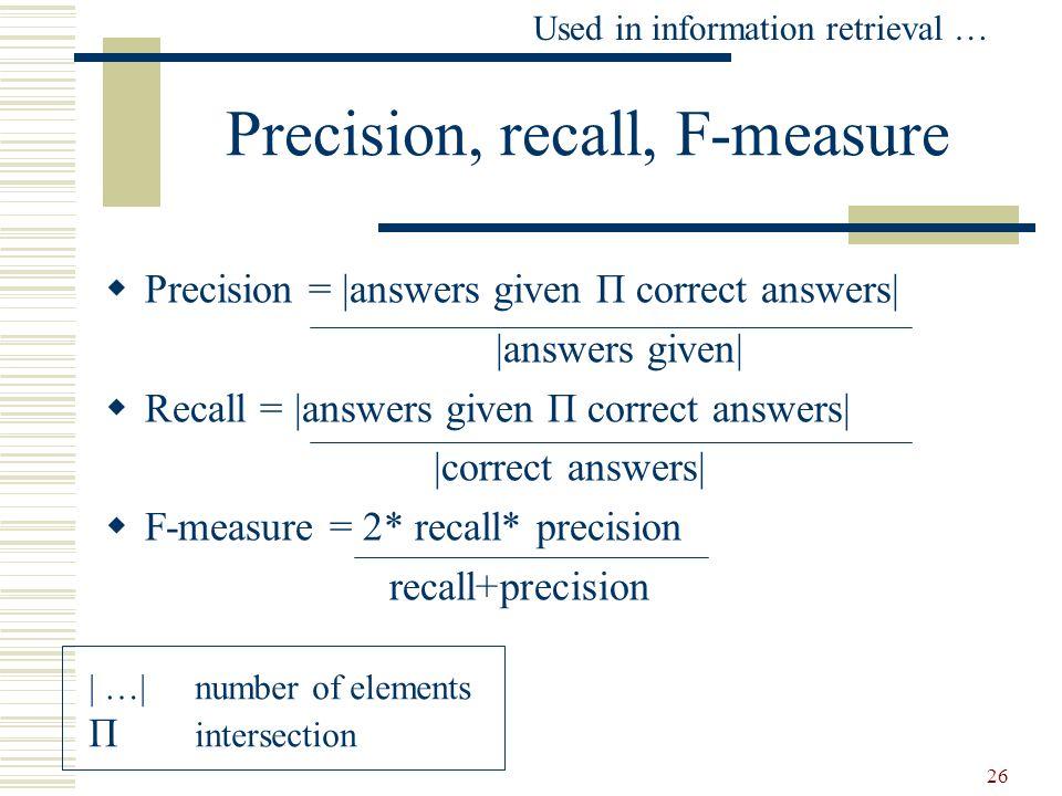 26 Precision, recall, F-measure Precision =  answers given П correct answers   answers given  Recall =  answers given П correct answers   correct answ