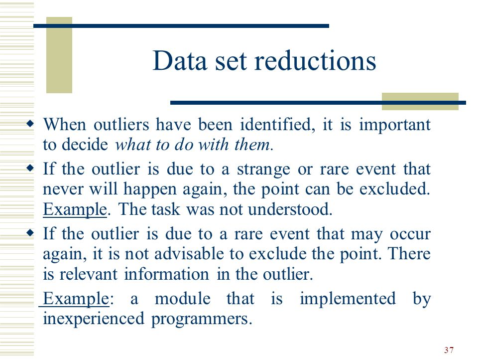 37 Data set reductions When outliers have been identified, it is important to decide what to do with them. If the outlier is due to a strange or rare