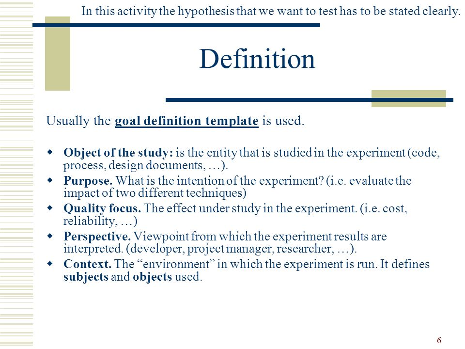 6 Definition In this activity the hypothesis that we want to test has to be stated clearly. Usually the goal definition template is used. Object of th