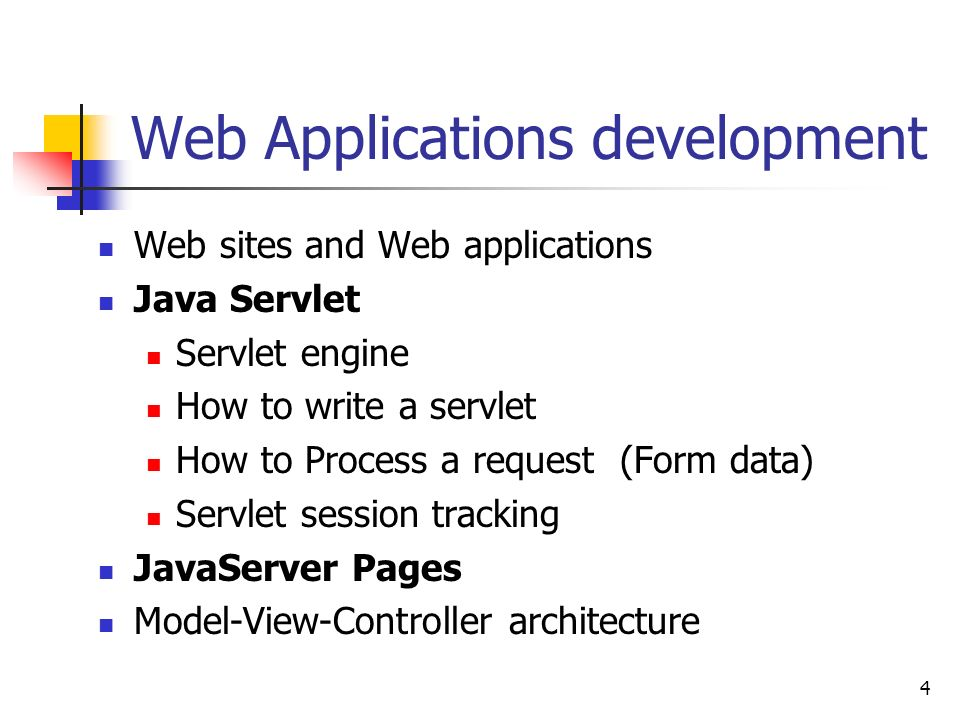 4 Web Applications development Web sites and Web applications Java Servlet Servlet engine How to write a servlet How to Process a request (Form data) Servlet session tracking JavaServer Pages Model-View-Controller architecture