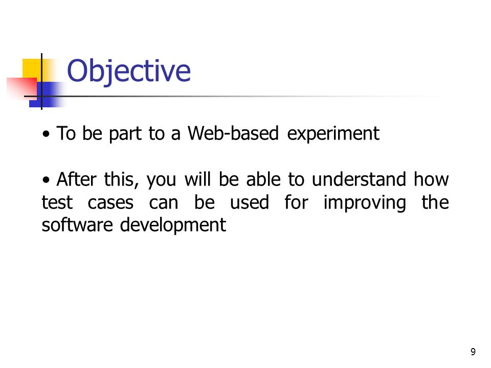 9 To be part to a Web-based experiment After this, you will be able to understand how test cases can be used for improving the software development Objective
