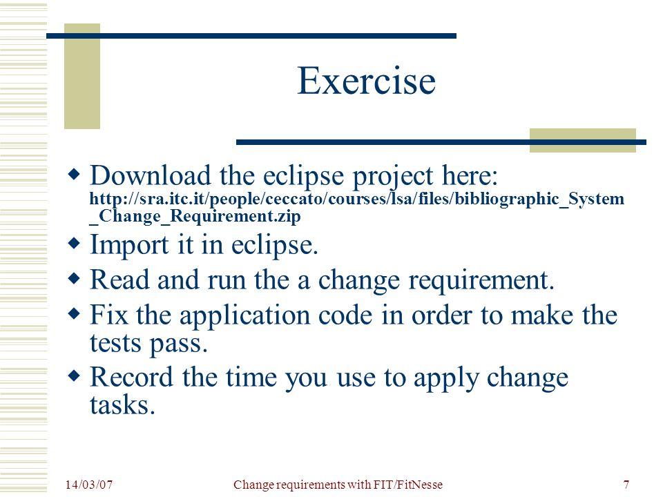 14/03/07 Change requirements with FIT/FitNesse7 Exercise Download the eclipse project here: http://sra.itc.it/people/ceccato/courses/lsa/files/bibliographic_System _Change_Requirement.zip Import it in eclipse.