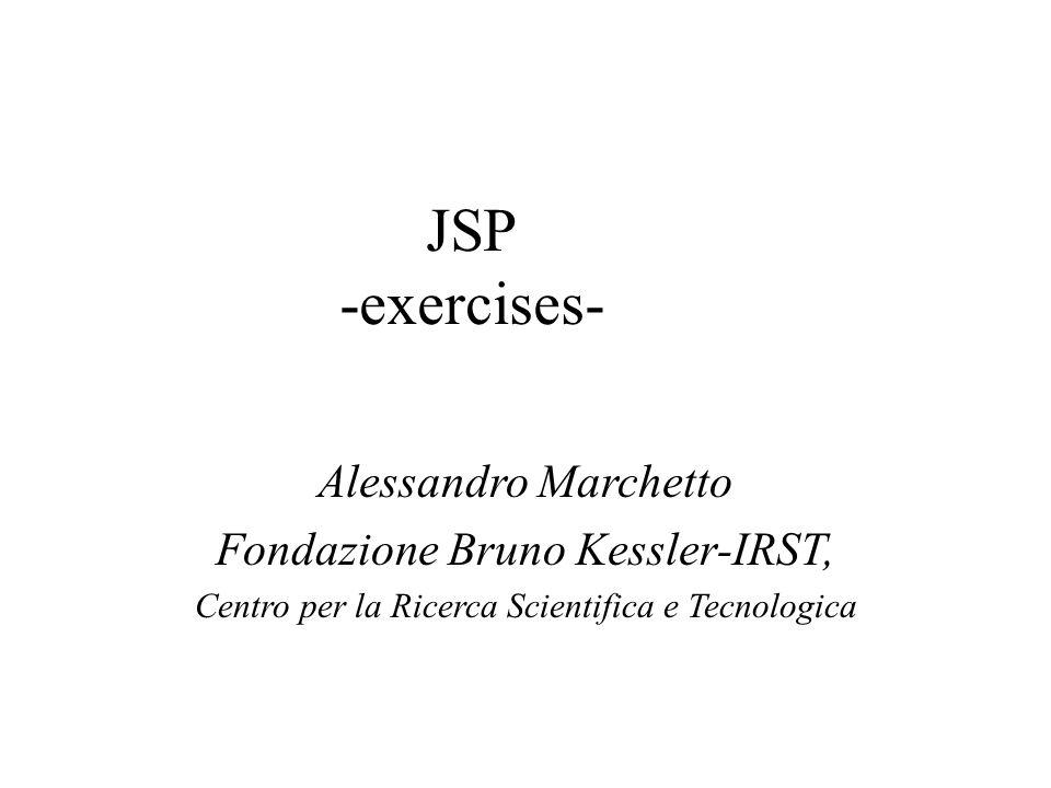 JSP -exercises- Alessandro Marchetto Fondazione Bruno Kessler-IRST, Centro per la Ricerca Scientifica e Tecnologica