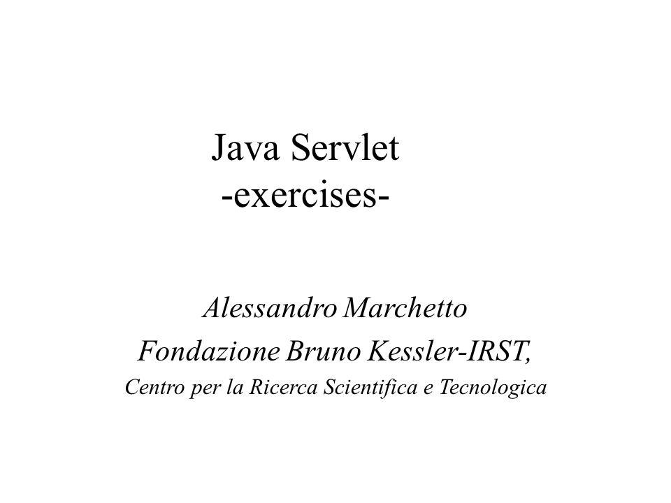 Java Servlet -exercises- Alessandro Marchetto Fondazione Bruno Kessler-IRST, Centro per la Ricerca Scientifica e Tecnologica
