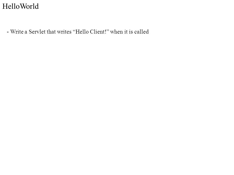 - Write a Servlet that writes Hello Client! when it is called HelloWorld