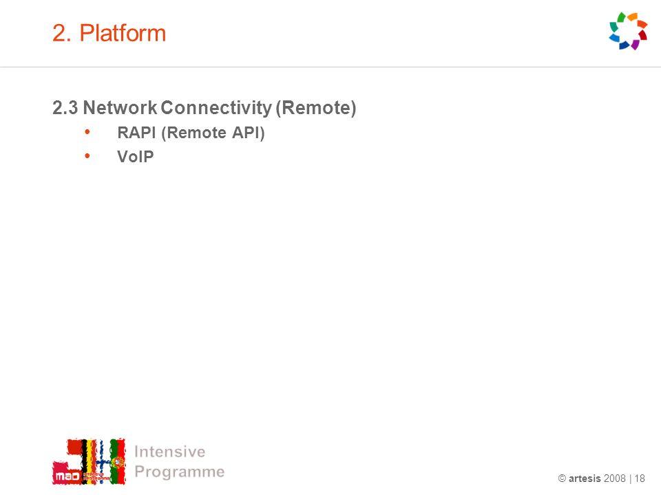2. Platform 2.3 Network Connectivity (Remote) RAPI (Remote API) VoIP © artesis 2008 | 18