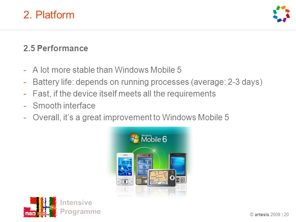 2. Platform 2.5 Performance - A lot more stable than Windows Mobile 5 - Battery life: depends on running processes (average: 2-3 days) - Fast, if the