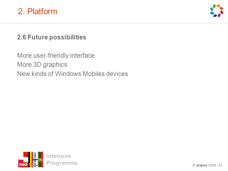 2. Platform 2.6 Future possibilities More user-friendly interface More 3D graphics New kinds of Windows Mobiles devices © artesis 2009 | 21