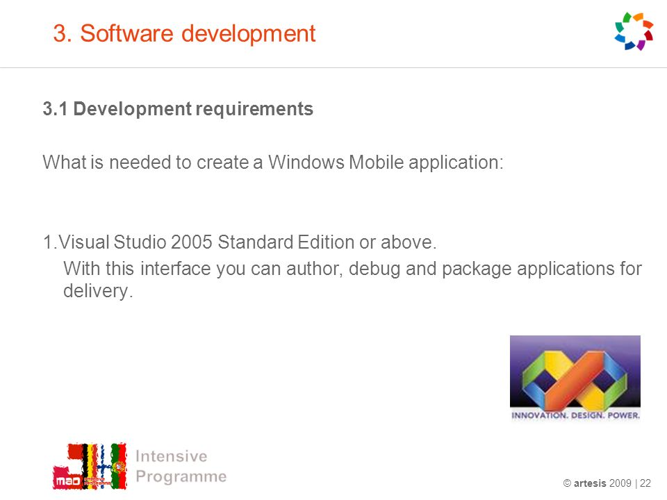 3. Software development 3.1 Development requirements What is needed to create a Windows Mobile application: 1.Visual Studio 2005 Standard Edition or a