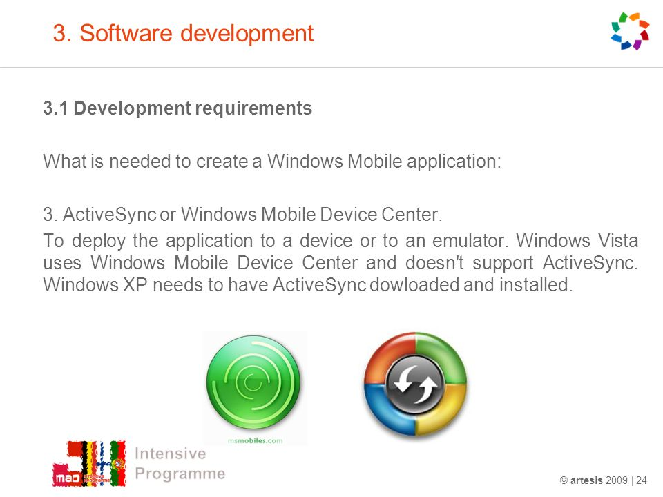 3. Software development 3.1 Development requirements What is needed to create a Windows Mobile application: 3. ActiveSync or Windows Mobile Device Cen