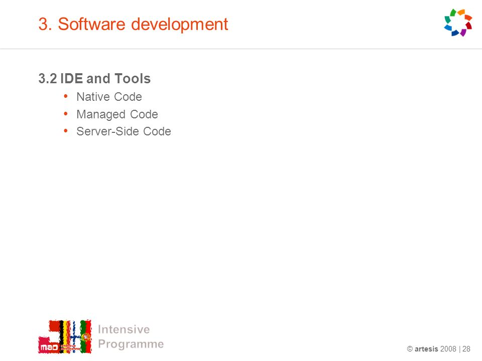 3. Software development 3.2 IDE and Tools Native Code Managed Code Server-Side Code © artesis 2008 | 28