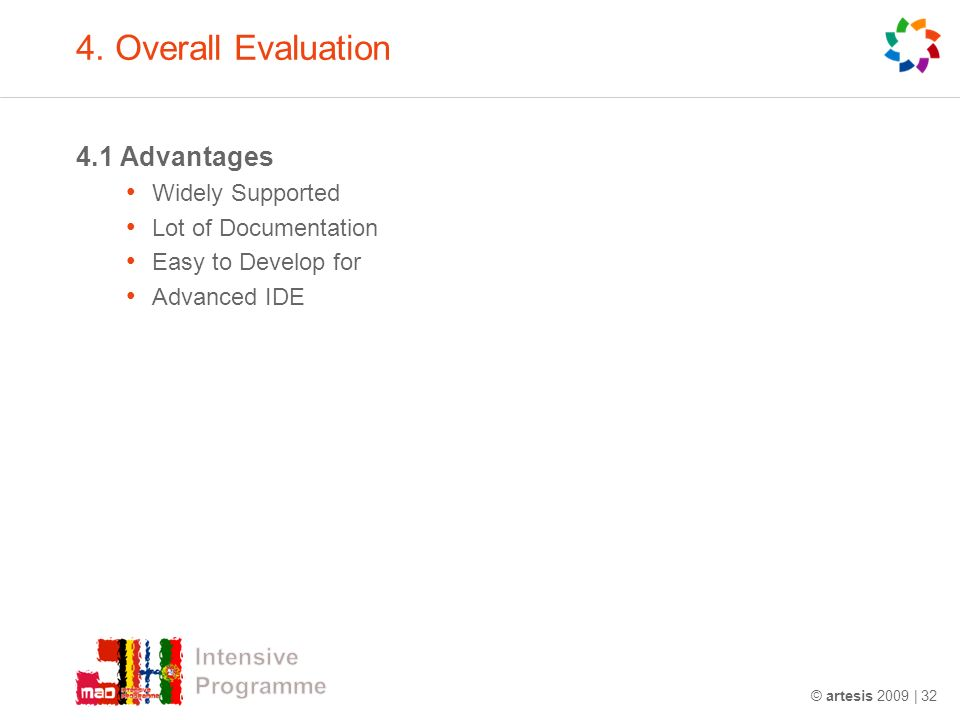 4. Overall Evaluation 4.1 Advantages Widely Supported Lot of Documentation Easy to Develop for Advanced IDE © artesis 2009 | 32