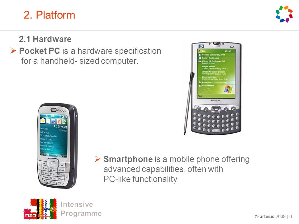 © artesis 2009 | 6 2. Platform 2.1 Hardware Pocket PC is a hardware specification for a handheld- sized computer. Smartphone is a mobile phone offerin