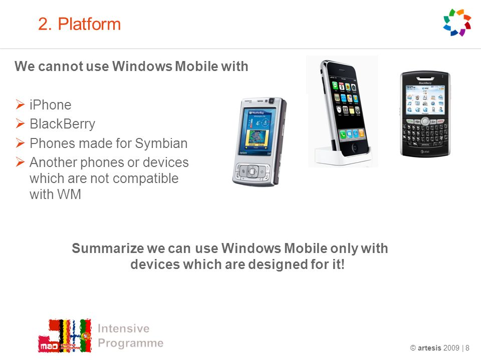 © artesis 2009 | 8 2. Platform We cannot use Windows Mobile with iPhone BlackBerry Phones made for Symbian Another phones or devices which are not com