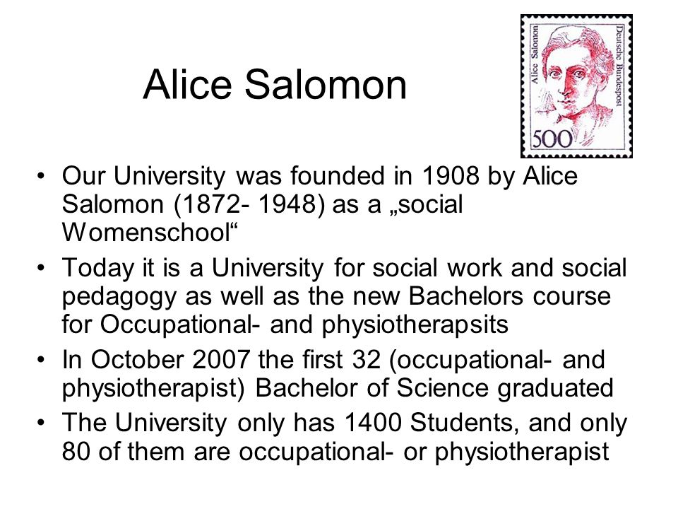 Our University was founded in 1908 by Alice Salomon (1872- 1948) as a social Womenschool Today it is a University for social work and social pedagogy