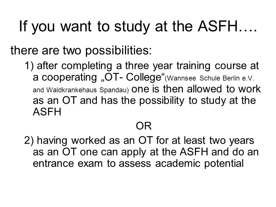 If you want to study at the ASFH…. there are two possibilities: 1) after completing a three year training course at a cooperating OT- College (Wannsee