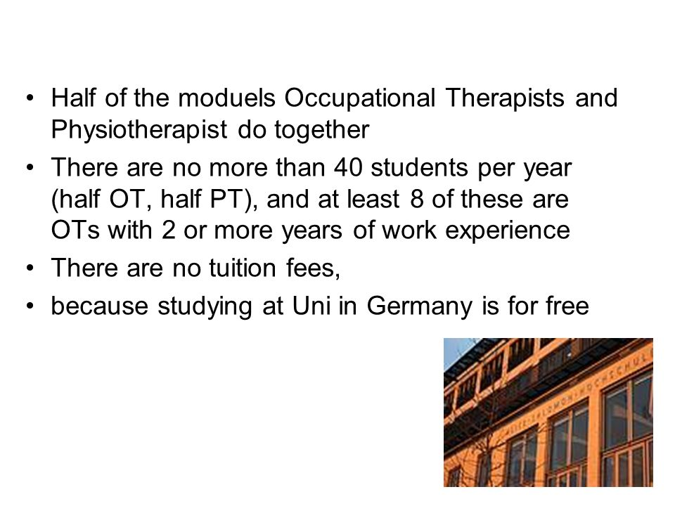 Half of the moduels Occupational Therapists and Physiotherapist do together There are no more than 40 students per year (half OT, half PT), and at lea