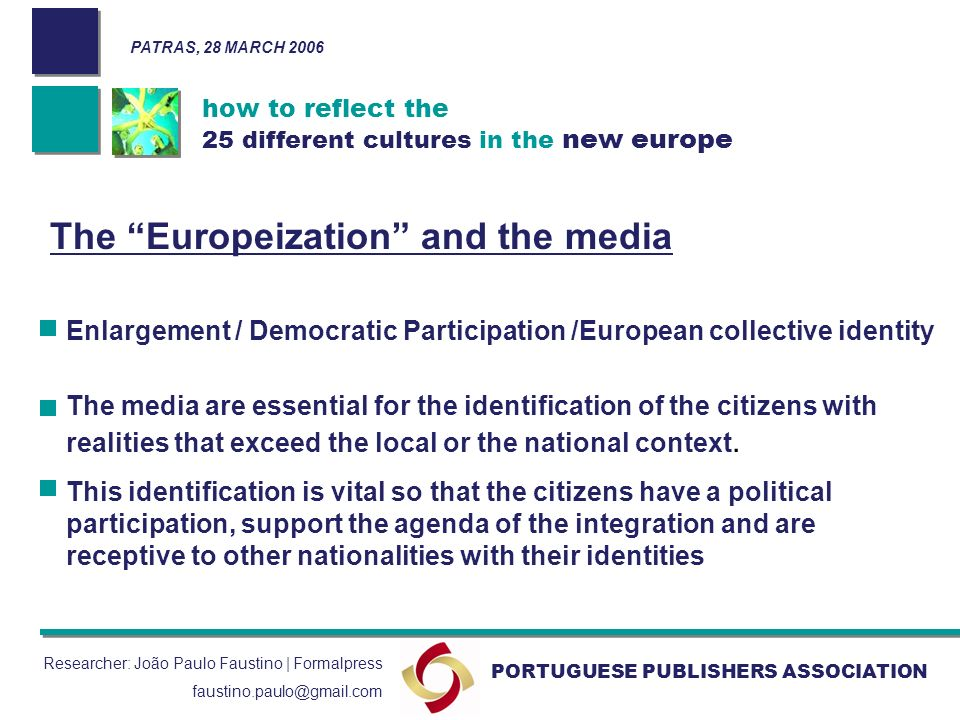 how to reflect the 25 different cultures in the new europe PORTUGUESE PUBLISHERS ASSOCIATION Researcher: João Paulo Faustino | Formalpress faustino.paulo@gmail.com The Europeization and the media Enlargement / Democratic Participation /European collective identity The media are essential for the identification of the citizens with realities that exceed the local or the national context.
