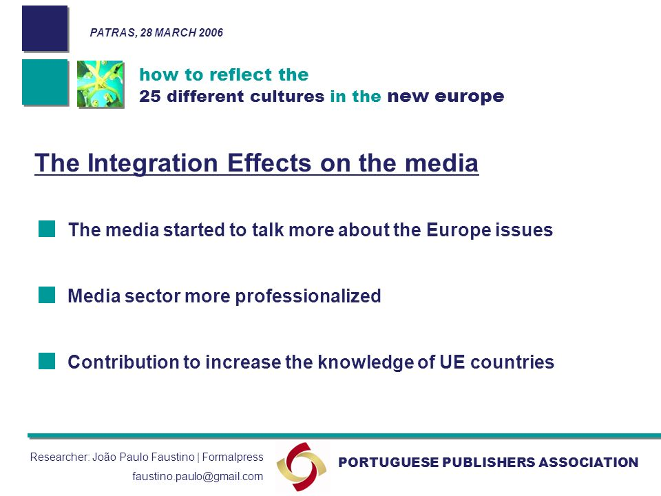 how to reflect the 25 different cultures in the new europe PORTUGUESE PUBLISHERS ASSOCIATION Researcher: João Paulo Faustino | Formalpress faustino.paulo@gmail.com The Integration Effects on the media The media started to talk more about the Europe issues Media sector more professionalized Contribution to increase the knowledge of UE countries PATRAS, 28 MARCH 2006
