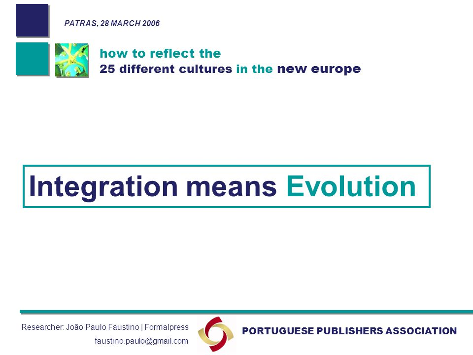how to reflect the 25 different cultures in the new europe PORTUGUESE PUBLISHERS ASSOCIATION Researcher: João Paulo Faustino | Formalpress faustino.paulo@gmail.com Integration means Evolution PATRAS, 28 MARCH 2006