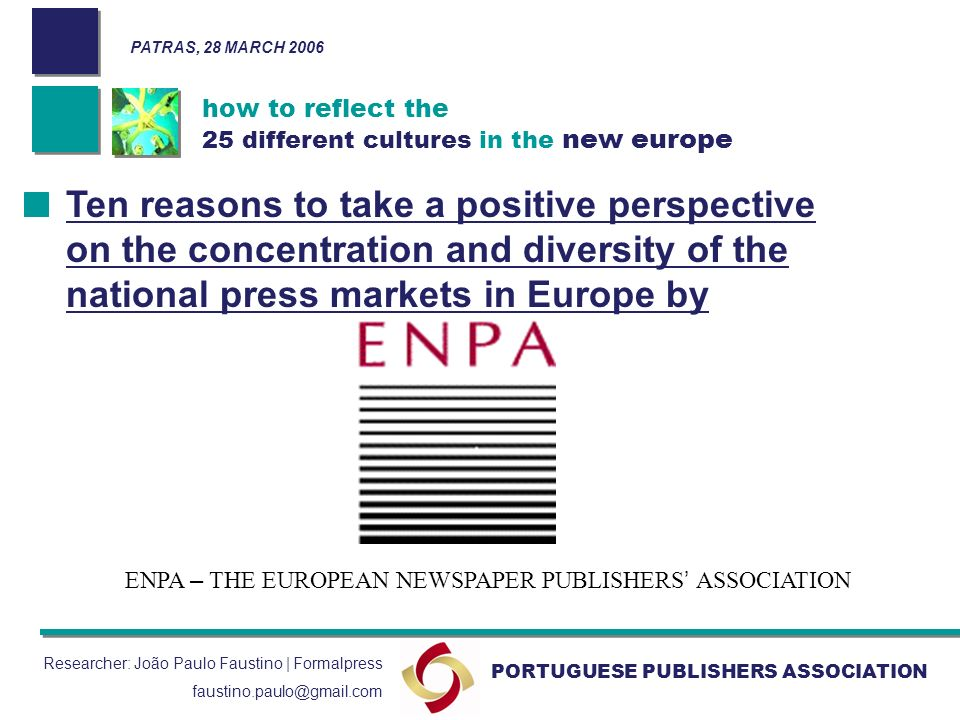 how to reflect the 25 different cultures in the new europe PORTUGUESE PUBLISHERS ASSOCIATION Researcher: João Paulo Faustino | Formalpress faustino.paulo@gmail.com Ten reasons to take a positive perspective on the concentration and diversity of the national press markets in Europe by ENPA – THE EUROPEAN NEWSPAPER PUBLISHERS ASSOCIATION PATRAS, 28 MARCH 2006