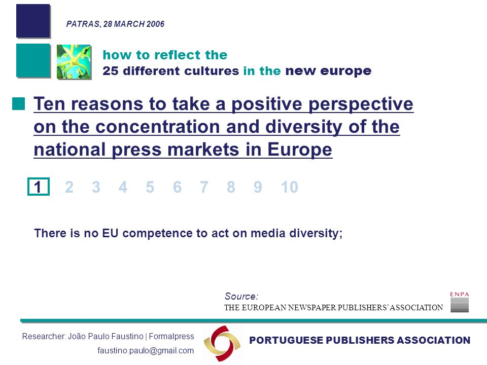 how to reflect the 25 different cultures in the new europe PORTUGUESE PUBLISHERS ASSOCIATION Researcher: João Paulo Faustino | Formalpress faustino.paulo@gmail.com Ten reasons to take a positive perspective on the concentration and diversity of the national press markets in Europe 1 2 3 4 5 6 7 8 9 10 There is no EU competence to act on media diversity; THE EUROPEAN NEWSPAPER PUBLISHERS ASSOCIATION Source: PATRAS, 28 MARCH 2006