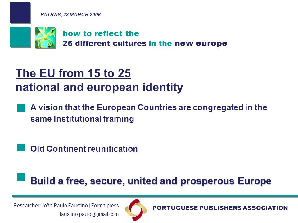 how to reflect the 25 different cultures in the new europe PORTUGUESE PUBLISHERS ASSOCIATION PATRAS, 28 MARCH 2006 Researcher: João Paulo Faustino | Formalpress faustino.paulo@gmail.com The EU from 15 to 25 national and european identity A vision that the European Countries are congregated in the same Institutional framing Old Continent reunification Build a free, secure, united and prosperous Europe