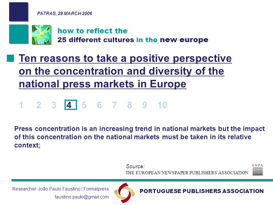 how to reflect the 25 different cultures in the new europe PORTUGUESE PUBLISHERS ASSOCIATION Researcher: João Paulo Faustino | Formalpress faustino.paulo@gmail.com Press concentration is an increasing trend in national markets but the impact of this concentration on the national markets must be taken in its relative context; Ten reasons to take a positive perspective on the concentration and diversity of the national press markets in Europe 1 2 3 4 5 6 7 8 9 10 THE EUROPEAN NEWSPAPER PUBLISHERS ASSOCIATION Source: PATRAS, 28 MARCH 2006