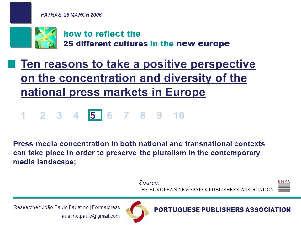how to reflect the 25 different cultures in the new europe PORTUGUESE PUBLISHERS ASSOCIATION Researcher: João Paulo Faustino | Formalpress faustino.paulo@gmail.com Press media concentration in both national and transnational contexts can take place in order to preserve the pluralism in the contemporary media landscape; Ten reasons to take a positive perspective on the concentration and diversity of the national press markets in Europe 1 2 3 4 5 6 7 8 9 10 THE EUROPEAN NEWSPAPER PUBLISHERS ASSOCIATION Source: PATRAS, 28 MARCH 2006