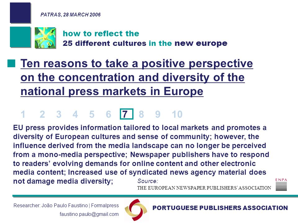 how to reflect the 25 different cultures in the new europe PORTUGUESE PUBLISHERS ASSOCIATION Researcher: João Paulo Faustino | Formalpress faustino.paulo@gmail.com EU press provides information tailored to local markets and promotes a diversity of European cultures and sense of community; however, the influence derived from the media landscape can no longer be perceived from a mono-media perspective; Newspaper publishers have to respond to readers evolving demands for online content and other electronic media content; Increased use of syndicated news agency material does not damage media diversity; Ten reasons to take a positive perspective on the concentration and diversity of the national press markets in Europe 1 2 3 4 5 6 7 8 9 10 THE EUROPEAN NEWSPAPER PUBLISHERS ASSOCIATION Source: PATRAS, 28 MARCH 2006