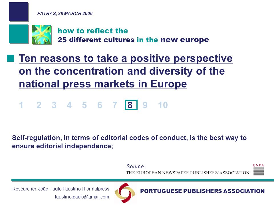 how to reflect the 25 different cultures in the new europe PORTUGUESE PUBLISHERS ASSOCIATION Researcher: João Paulo Faustino | Formalpress faustino.paulo@gmail.com Self-regulation, in terms of editorial codes of conduct, is the best way to ensure editorial independence; Ten reasons to take a positive perspective on the concentration and diversity of the national press markets in Europe 1 2 3 4 5 6 7 8 9 10 THE EUROPEAN NEWSPAPER PUBLISHERS ASSOCIATION Source: PATRAS, 28 MARCH 2006