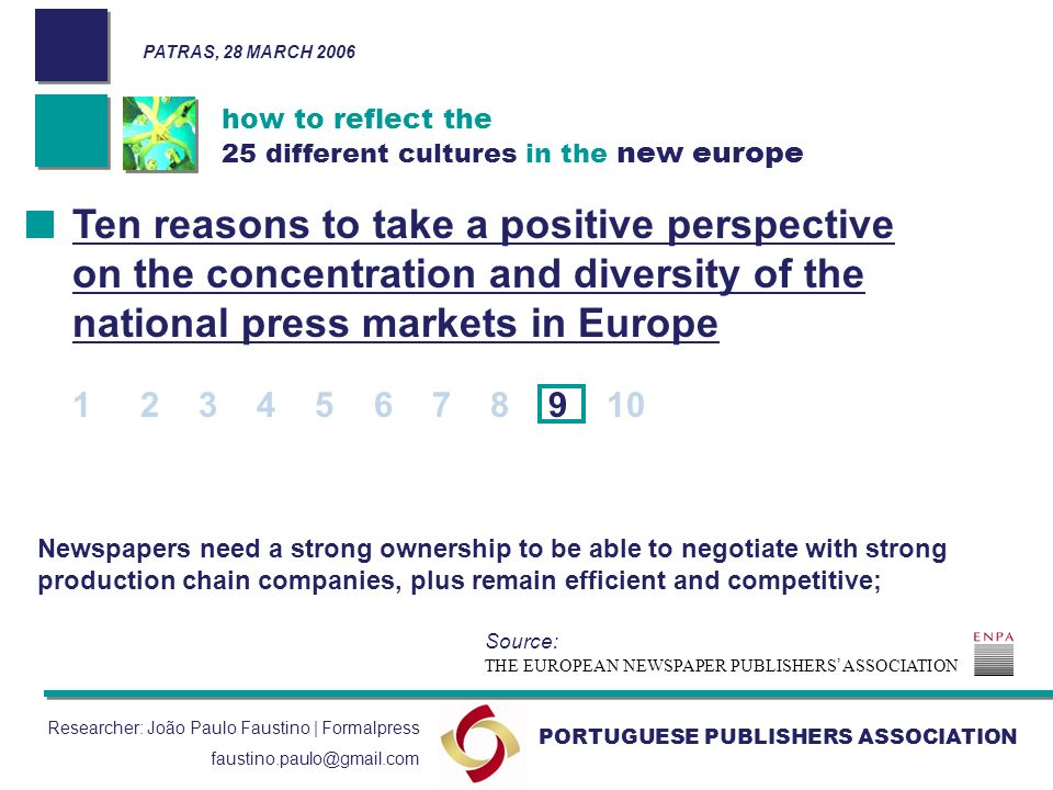 how to reflect the 25 different cultures in the new europe PORTUGUESE PUBLISHERS ASSOCIATION PATRAS, 28 MARCH 2006 Researcher: João Paulo Faustino | Formalpress faustino.paulo@gmail.com Newspapers need a strong ownership to be able to negotiate with strong production chain companies, plus remain efficient and competitive; Ten reasons to take a positive perspective on the concentration and diversity of the national press markets in Europe 1 2 3 4 5 6 7 8 9 10 THE EUROPEAN NEWSPAPER PUBLISHERS ASSOCIATION Source: