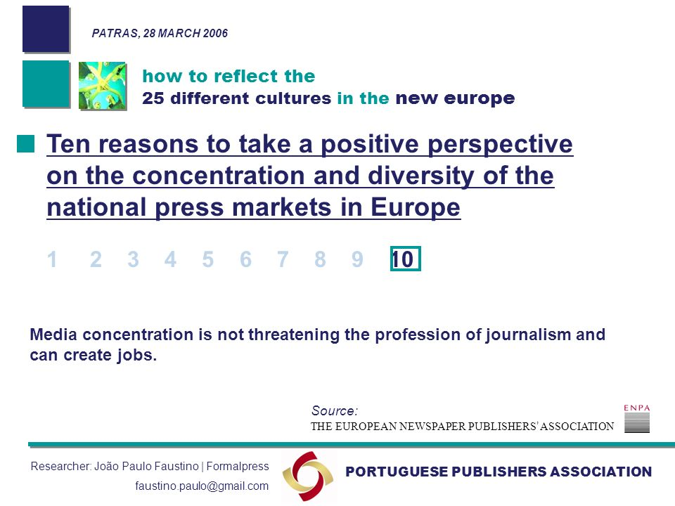 how to reflect the 25 different cultures in the new europe PORTUGUESE PUBLISHERS ASSOCIATION PATRAS, 28 MARCH 2006 Researcher: João Paulo Faustino | Formalpress faustino.paulo@gmail.com Media concentration is not threatening the profession of journalism and can create jobs.