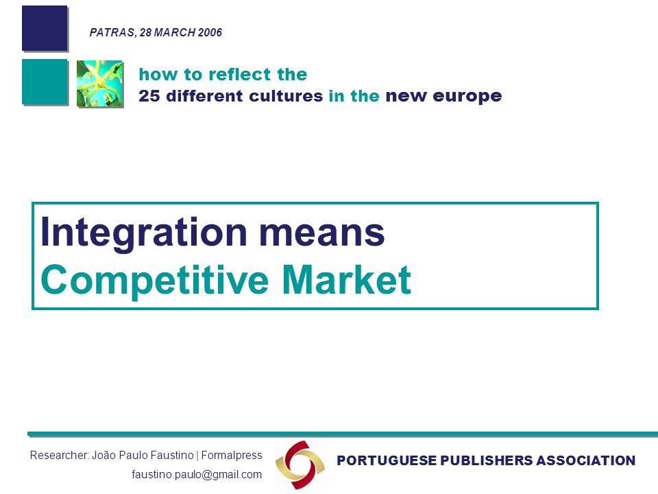 how to reflect the 25 different cultures in the new europe PORTUGUESE PUBLISHERS ASSOCIATION PATRAS, 28 MARCH 2006 Researcher: João Paulo Faustino | Formalpress faustino.paulo@gmail.com Integration means Competitive Market