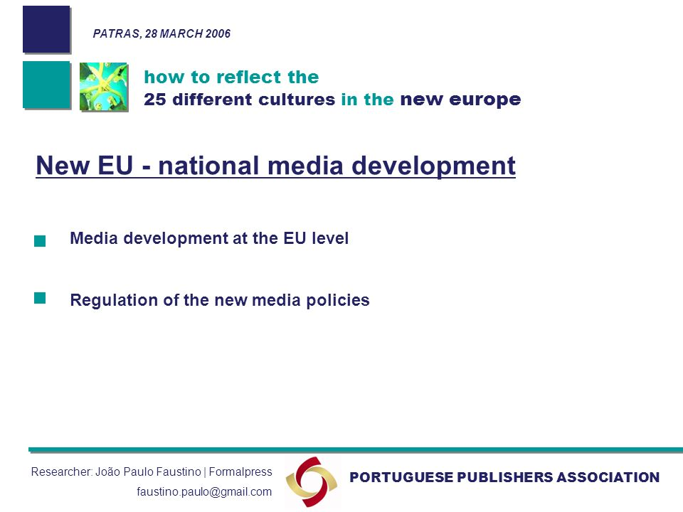 how to reflect the 25 different cultures in the new europe PORTUGUESE PUBLISHERS ASSOCIATION PATRAS, 28 MARCH 2006 Researcher: João Paulo Faustino | Formalpress faustino.paulo@gmail.com New EU - national media development Media development at the EU level Regulation of the new media policies