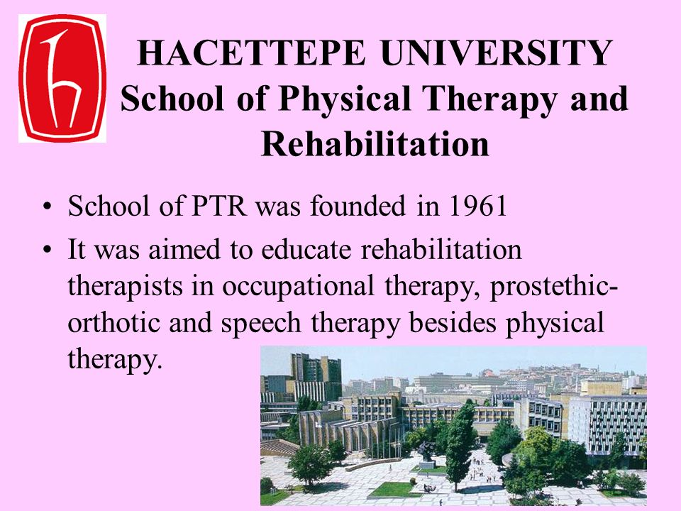 HACETTEPE UNIVERSITY School of Physical Therapy and Rehabilitation School of PTR was founded in 1961 It was aimed to educate rehabilitation therapists